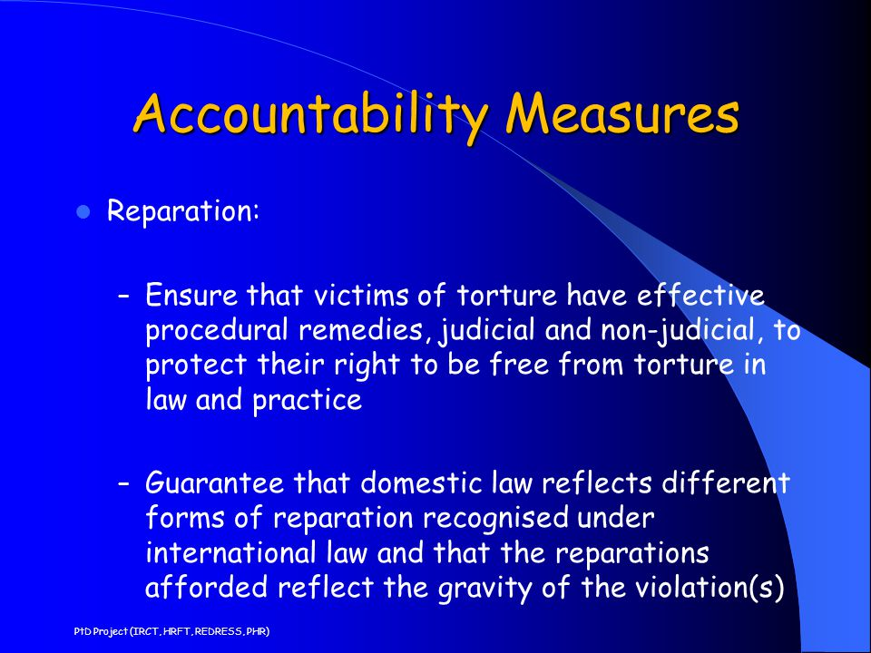 Accountability Measures Reparation: – Ensure that victims of torture have effective procedural remedies, judicial and non-judicial, to protect their r