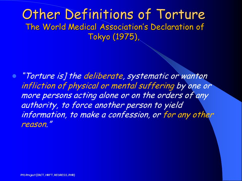 "Other Definitions of Torture The World Medical Association's Declaration of Tokyo (1975), ""Torture is] the deliberate, systematic or wanton infliction"