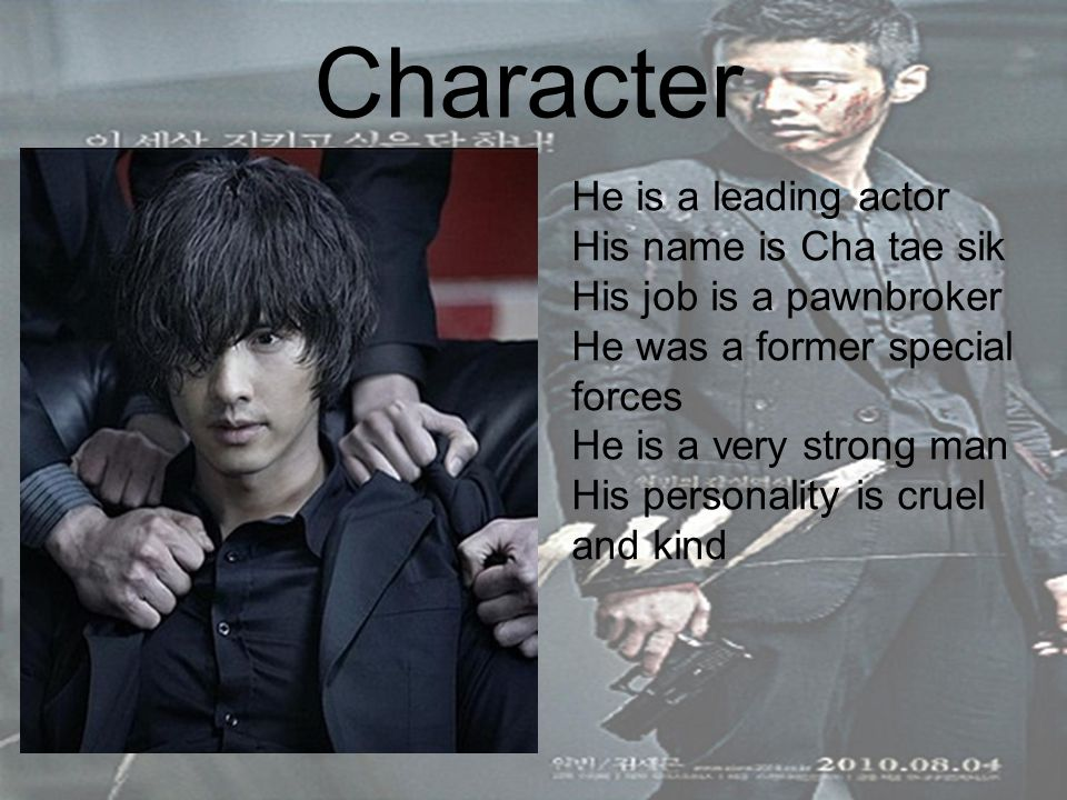 Character He is a leading actor His name is Cha tae sik His job is a pawnbroker He was a former special forces He is a very strong man His personality is cruel and kind