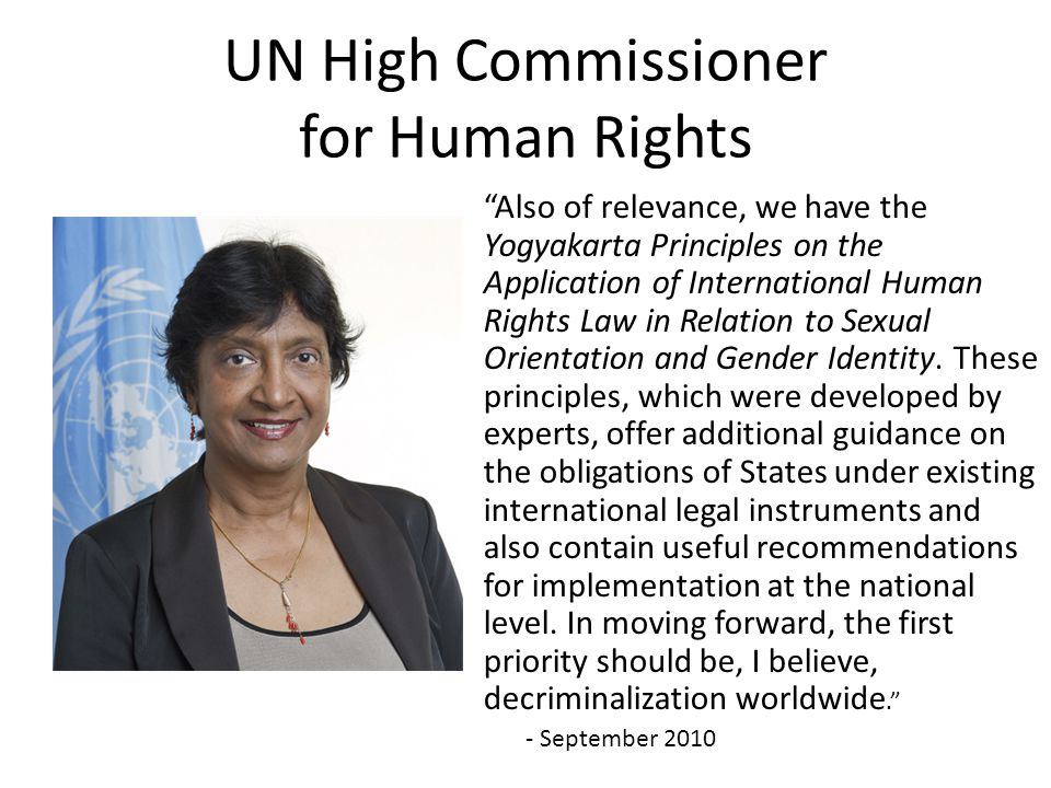 UN High Commissioner for Human Rights Also of relevance, we have the Yogyakarta Principles on the Application of International Human Rights Law in Relation to Sexual Orientation and Gender Identity.