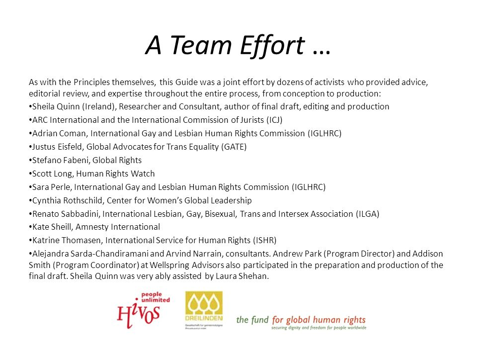 A Team Effort … As with the Principles themselves, this Guide was a joint effort by dozens of activists who provided advice, editorial review, and expertise throughout the entire process, from conception to production: Sheila Quinn (Ireland), Researcher and Consultant, author of final draft, editing and production ARC International and the International Commission of Jurists (ICJ) Adrian Coman, International Gay and Lesbian Human Rights Commission (IGLHRC) Justus Eisfeld, Global Advocates for Trans Equality (GATE) Stefano Fabeni, Global Rights Scott Long, Human Rights Watch Sara Perle, International Gay and Lesbian Human Rights Commission (IGLHRC) Cynthia Rothschild, Center for Women's Global Leadership Renato Sabbadini, International Lesbian, Gay, Bisexual, Trans and Intersex Association (ILGA) Kate Sheill, Amnesty International Katrine Thomasen, International Service for Human Rights (ISHR) Alejandra Sarda-Chandiramani and Arvind Narrain, consultants.
