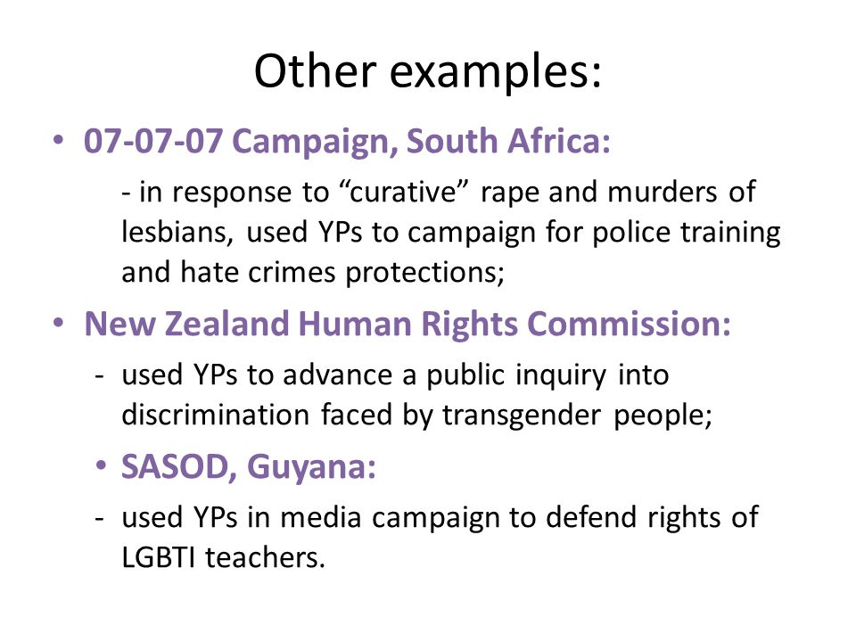 Other examples: 07-07-07 Campaign, South Africa: - in response to curative rape and murders of lesbians, used YPs to campaign for police training and hate crimes protections; New Zealand Human Rights Commission: -used YPs to advance a public inquiry into discrimination faced by transgender people; SASOD, Guyana: -used YPs in media campaign to defend rights of LGBTI teachers.