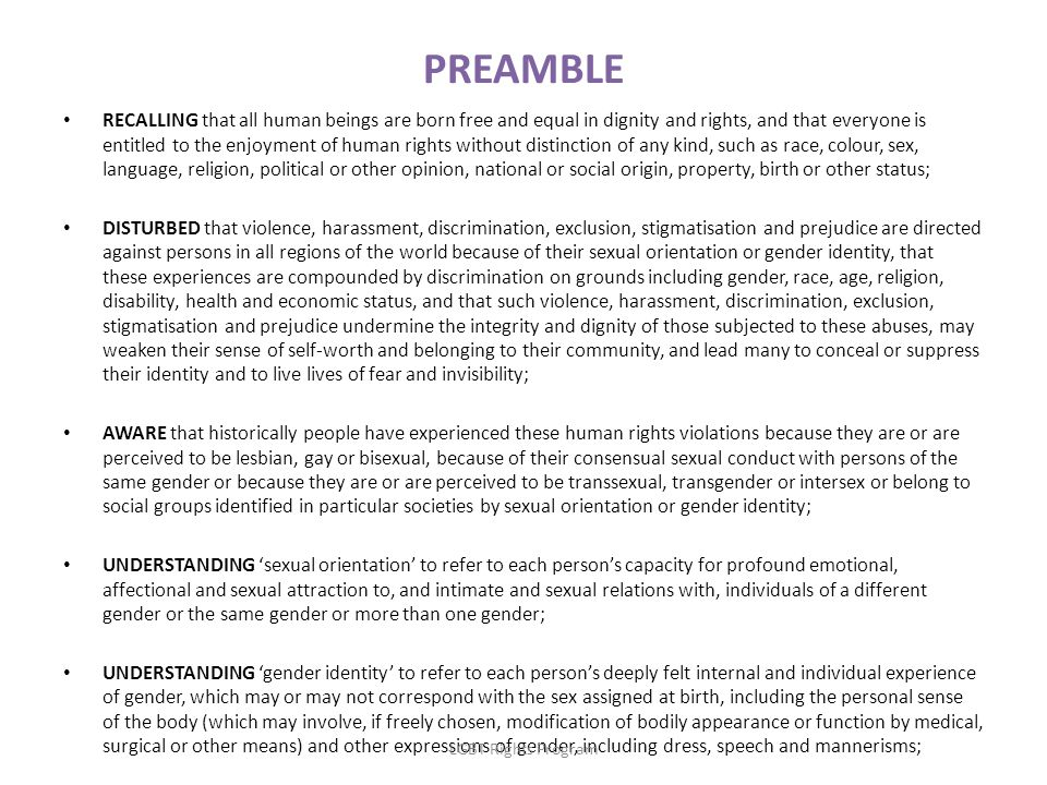 PREAMBLE RECALLING that all human beings are born free and equal in dignity and rights, and that everyone is entitled to the enjoyment of human rights without distinction of any kind, such as race, colour, sex, language, religion, political or other opinion, national or social origin, property, birth or other status; DISTURBED that violence, harassment, discrimination, exclusion, stigmatisation and prejudice are directed against persons in all regions of the world because of their sexual orientation or gender identity, that these experiences are compounded by discrimination on grounds including gender, race, age, religion, disability, health and economic status, and that such violence, harassment, discrimination, exclusion, stigmatisation and prejudice undermine the integrity and dignity of those subjected to these abuses, may weaken their sense of self-worth and belonging to their community, and lead many to conceal or suppress their identity and to live lives of fear and invisibility; AWARE that historically people have experienced these human rights violations because they are or are perceived to be lesbian, gay or bisexual, because of their consensual sexual conduct with persons of the same gender or because they are or are perceived to be transsexual, transgender or intersex or belong to social groups identified in particular societies by sexual orientation or gender identity; UNDERSTANDING 'sexual orientation' to refer to each person's capacity for profound emotional, affectional and sexual attraction to, and intimate and sexual relations with, individuals of a different gender or the same gender or more than one gender; UNDERSTANDING 'gender identity' to refer to each person's deeply felt internal and individual experience of gender, which may or may not correspond with the sex assigned at birth, including the personal sense of the body (which may involve, if freely chosen, modification of bodily appearance or function by medical, surgical or other means) and other expressions of gender, including dress, speech and mannerisms; LGBT Rights Program