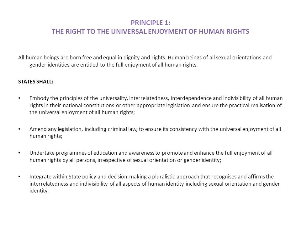 PRINCIPLE 1: THE RIGHT TO THE UNIVERSAL ENJOYMENT OF HUMAN RIGHTS All human beings are born free and equal in dignity and rights.