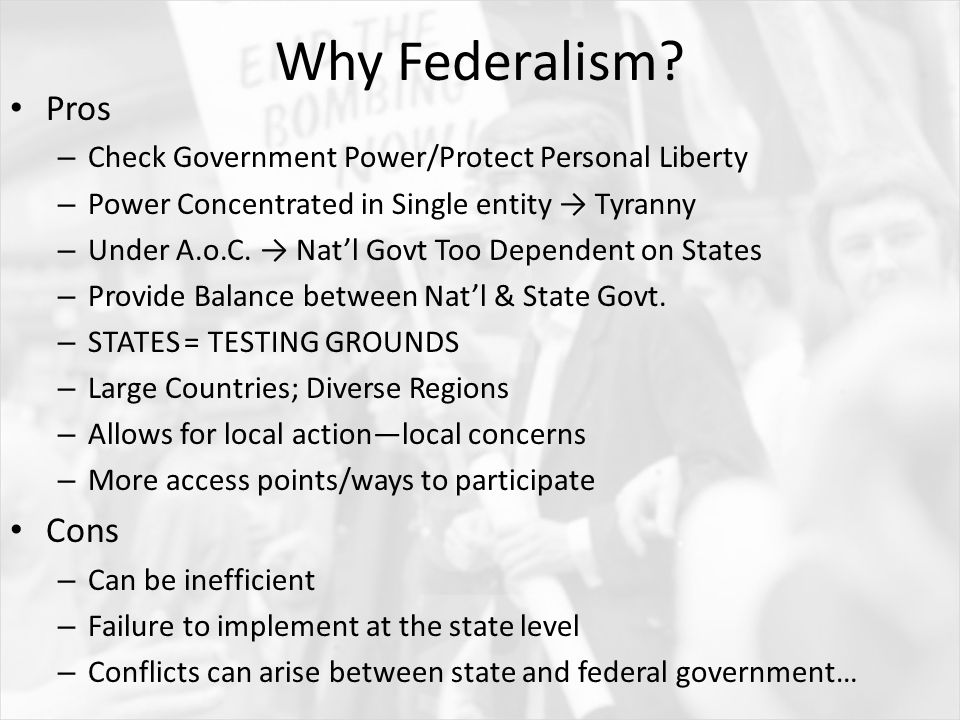Why Federalism? Pros – Check Government Power/Protect Personal Liberty – Power Concentrated in Single entity → Tyranny – Under A.o.C. → Nat'l Govt Too