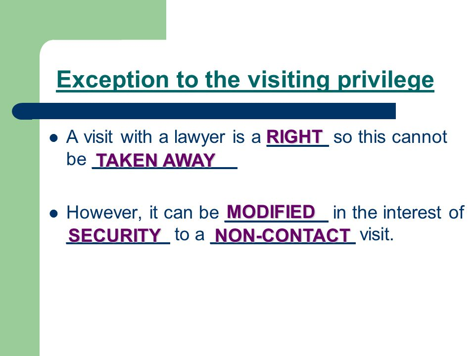 Exception to the visiting privilege A visit with a lawyer is a ______ so this cannot be ______________ However, it can be __________ in the interest of __________ to a ______________ visit.