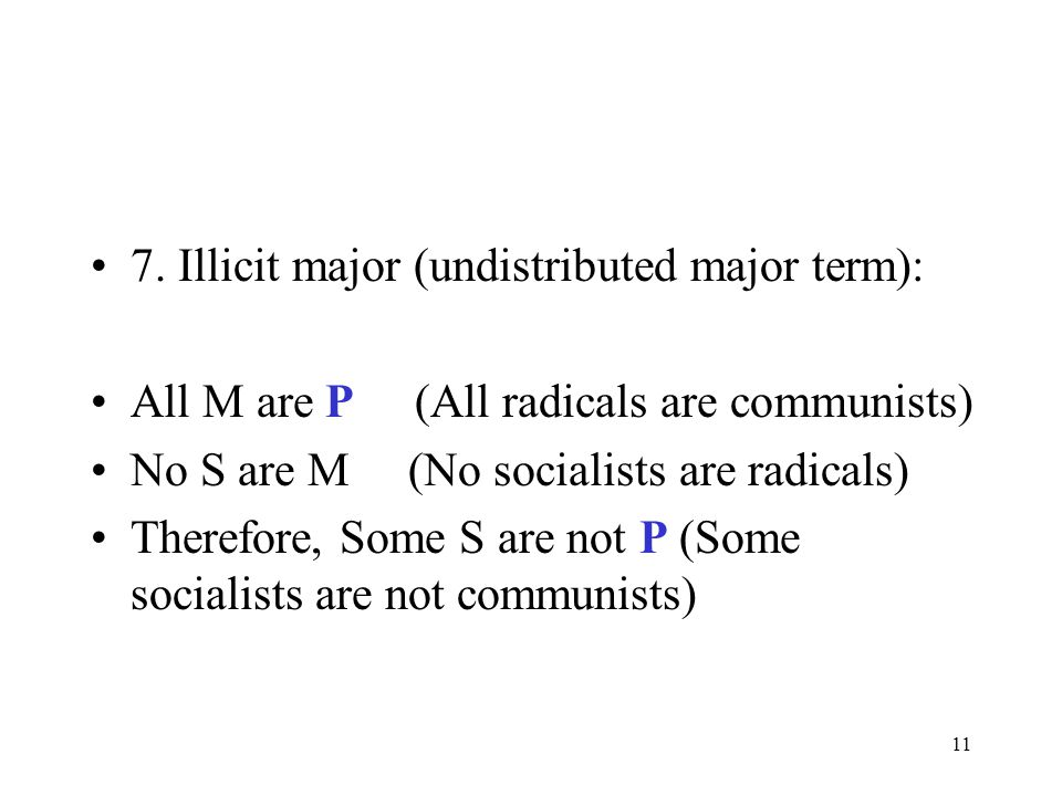 11 7. Illicit major (undistributed major term): All M are P (All radicals are communists) No S are M (No socialists are radicals) Therefore, Some S ar