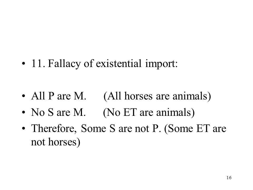 16 11. Fallacy of existential import: All P are M. (All horses are animals) No S are M. (No ET are animals) Therefore, Some S are not P. (Some ET are