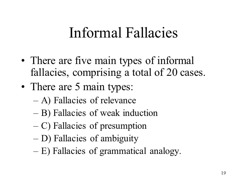 19 Informal Fallacies There are five main types of informal fallacies, comprising a total of 20 cases. There are 5 main types: –A) Fallacies of releva