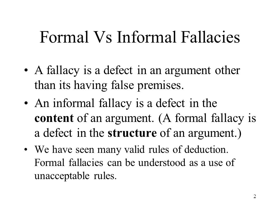 2 Formal Vs Informal Fallacies A fallacy is a defect in an argument other than its having false premises. An informal fallacy is a defect in the conte