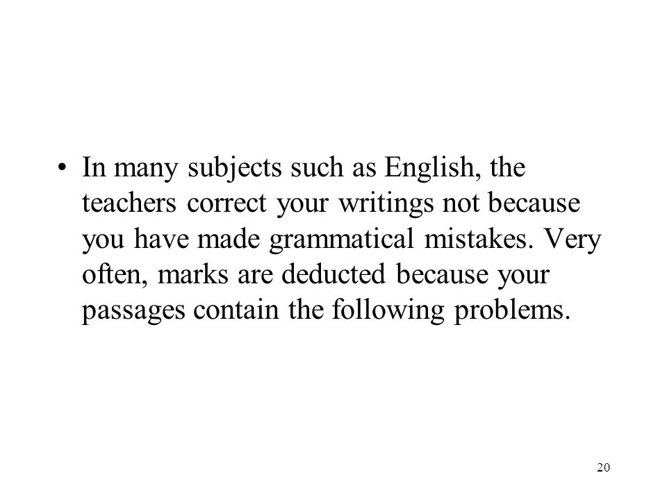 20 In many subjects such as English, the teachers correct your writings not because you have made grammatical mistakes. Very often, marks are deducted
