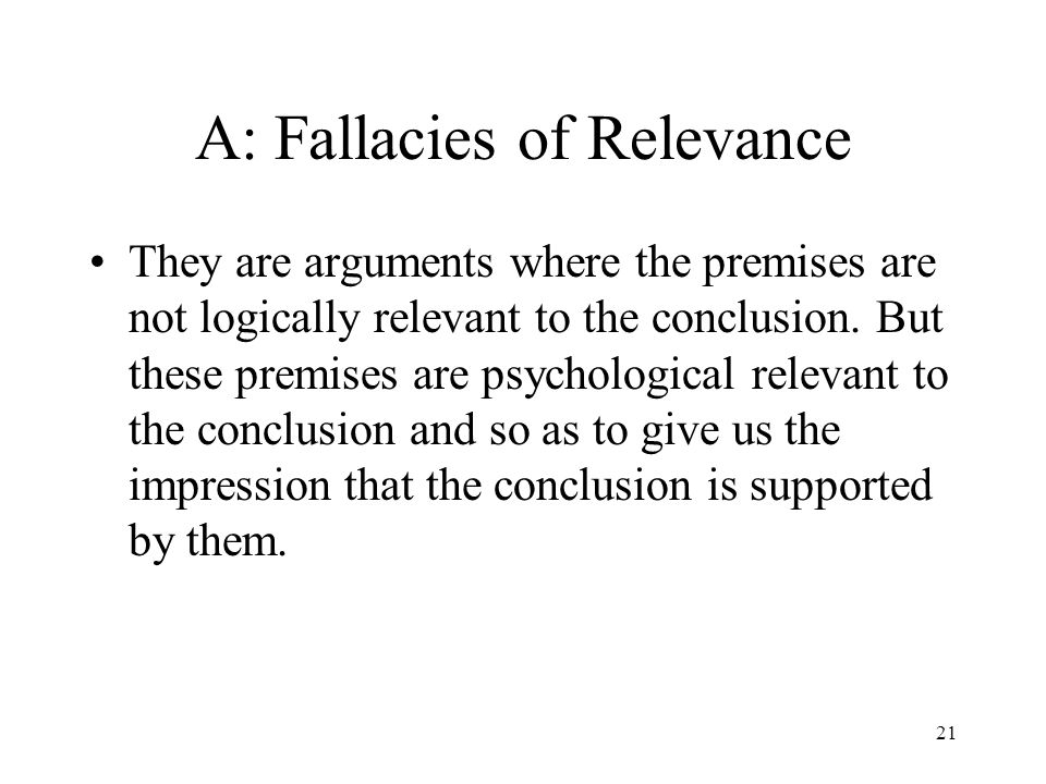 21 A: Fallacies of Relevance They are arguments where the premises are not logically relevant to the conclusion. But these premises are psychological