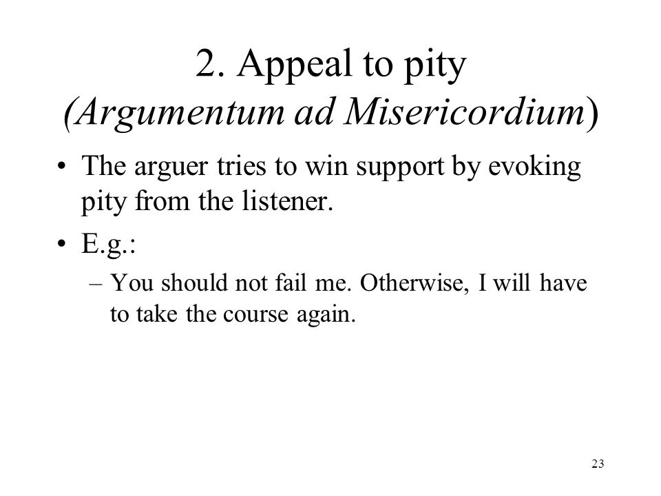 23 2. Appeal to pity (Argumentum ad Misericordium) The arguer tries to win support by evoking pity from the listener. E.g.: –You should not fail me. O
