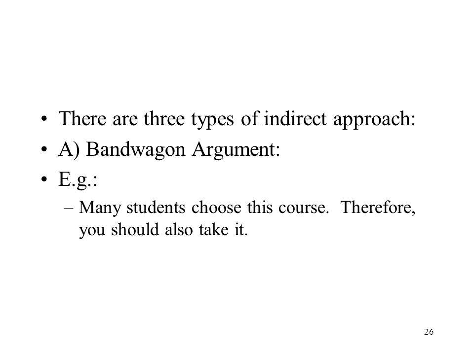 26 There are three types of indirect approach: A) Bandwagon Argument: E.g.: –Many students choose this course. Therefore, you should also take it.
