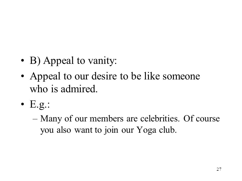 27 B) Appeal to vanity: Appeal to our desire to be like someone who is admired. E.g.: –Many of our members are celebrities. Of course you also want to