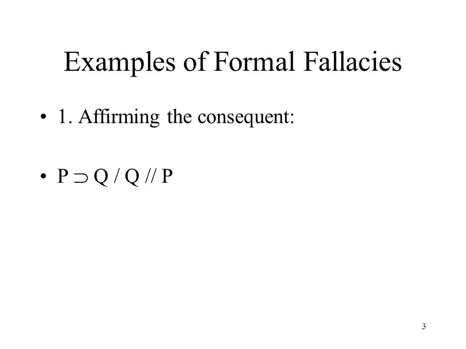 3 Examples of Formal Fallacies 1. Affirming the consequent: P  Q / Q // P