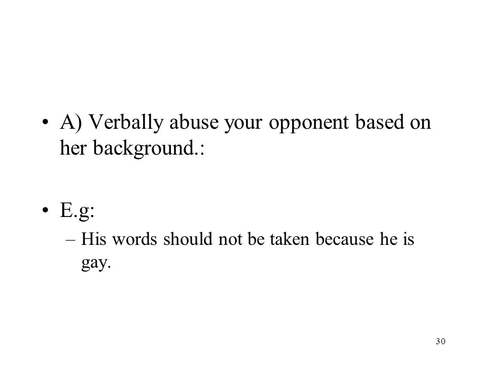 30 A) Verbally abuse your opponent based on her background.: E.g: –His words should not be taken because he is gay.