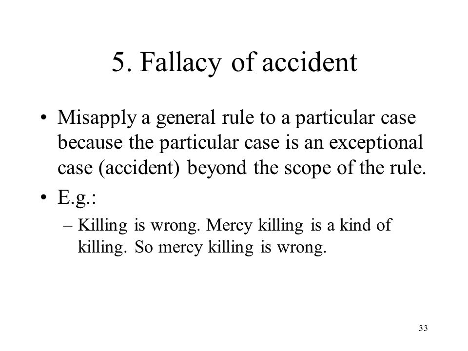 33 5. Fallacy of accident Misapply a general rule to a particular case because the particular case is an exceptional case (accident) beyond the scope