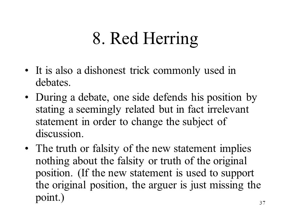 37 8. Red Herring It is also a dishonest trick commonly used in debates. During a debate, one side defends his position by stating a seemingly related