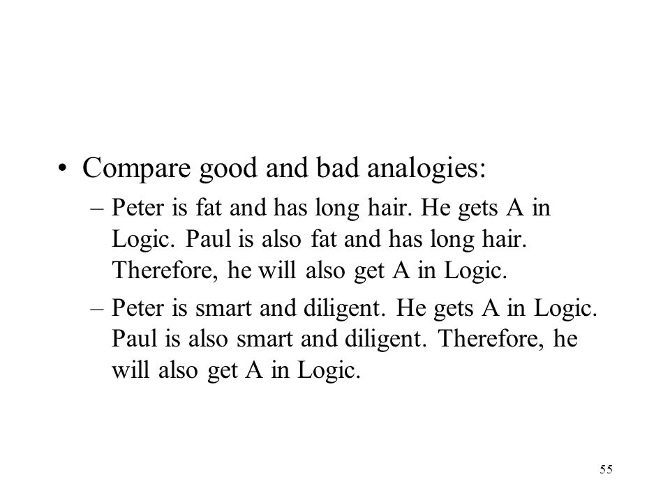 55 Compare good and bad analogies: –Peter is fat and has long hair. He gets A in Logic. Paul is also fat and has long hair. Therefore, he will also ge