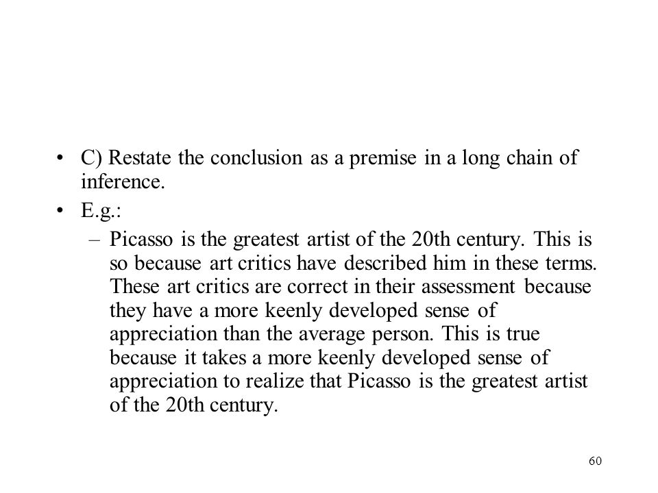 60 C) Restate the conclusion as a premise in a long chain of inference. E.g.: –Picasso is the greatest artist of the 20th century. This is so because