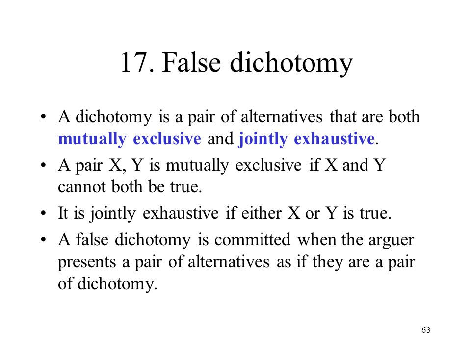 63 17. False dichotomy A dichotomy is a pair of alternatives that are both mutually exclusive and jointly exhaustive. A pair X, Y is mutually exclusiv