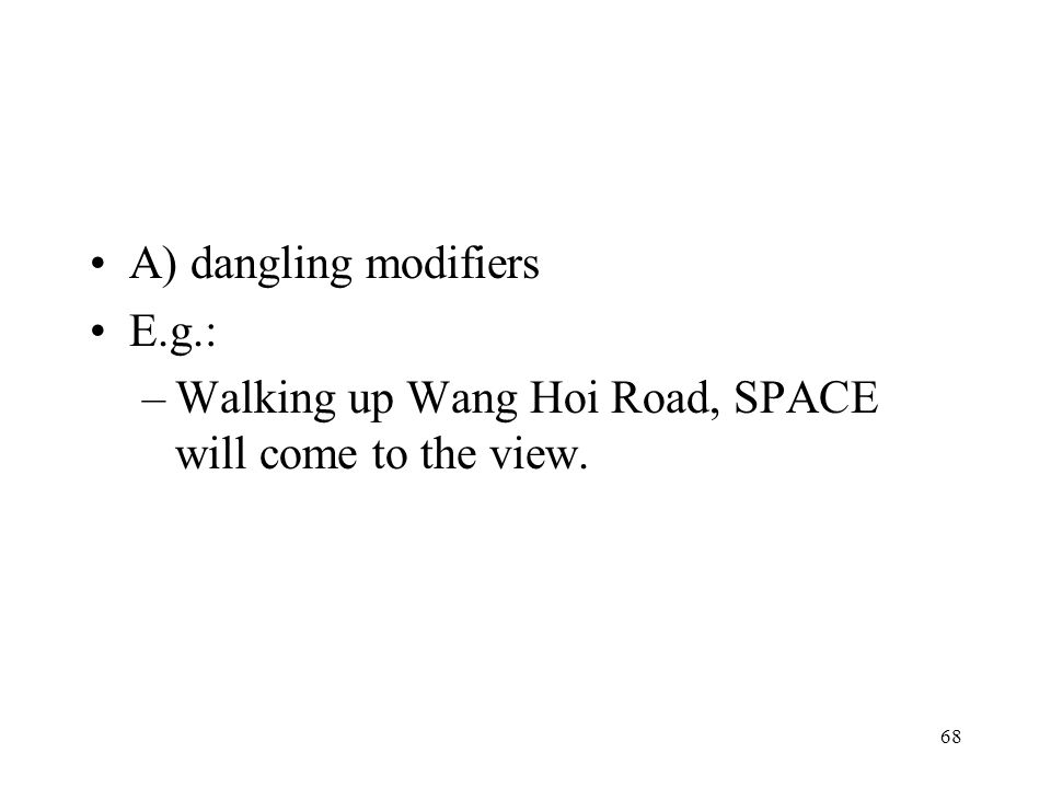 68 A) dangling modifiers E.g.: –Walking up Wang Hoi Road, SPACE will come to the view.