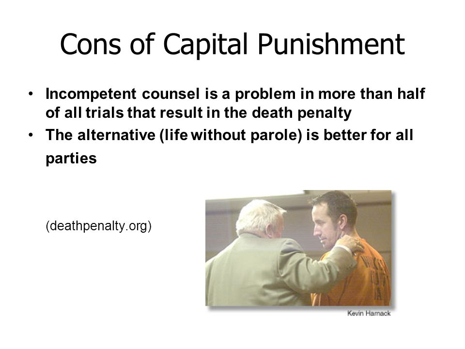 Cons of Capital Punishment Incompetent counsel is a problem in more than half of all trials that result in the death penalty The alternative (life wit