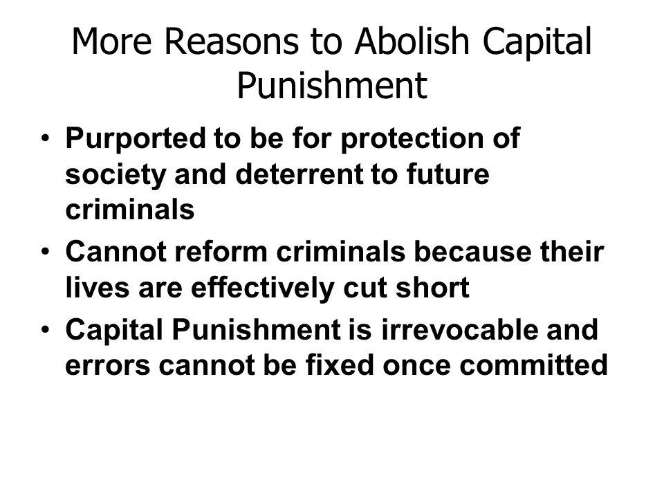 More Reasons to Abolish Capital Punishment Purported to be for protection of society and deterrent to future criminals Cannot reform criminals because