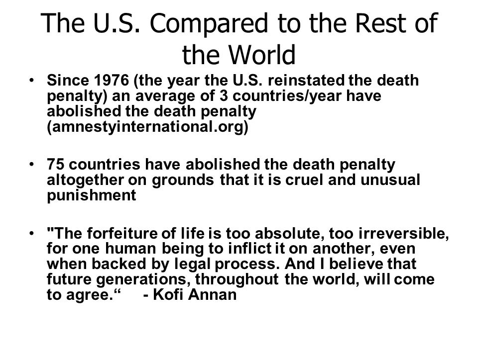 The U.S. Compared to the Rest of the World Since 1976 (the year the U.S. reinstated the death penalty) an average of 3 countries/year have abolished t