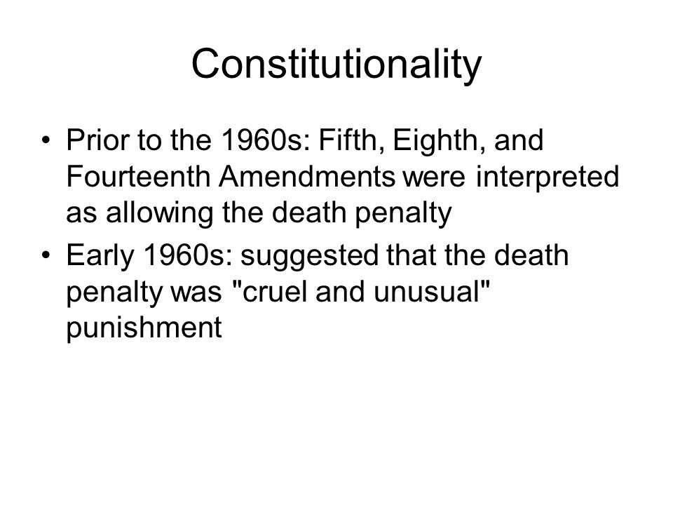 Constitutionality Prior to the 1960s: Fifth, Eighth, and Fourteenth Amendments were interpreted as allowing the death penalty Early 1960s: suggested t