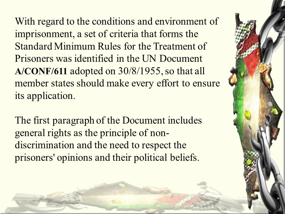 With regard to the conditions and environment of imprisonment, a set of criteria that forms the Standard Minimum Rules for the Treatment of Prisoners was identified in the UN Document A/CONF/611 adopted on 30/8/1955, so that all member states should make every effort to ensure its application.