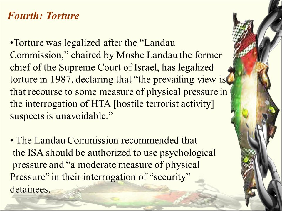 Fourth: Torture Torture was legalized after the Landau Commission, chaired by Moshe Landau the former chief of the Supreme Court of Israel, has legalized torture in 1987, declaring that the prevailing view is that recourse to some measure of physical pressure in the interrogation of HTA [hostile terrorist activity] suspects is unavoidable. The Landau Commission recommended that the ISA should be authorized to use psychological pressure and a moderate measure of physical Pressure in their interrogation of security detainees.