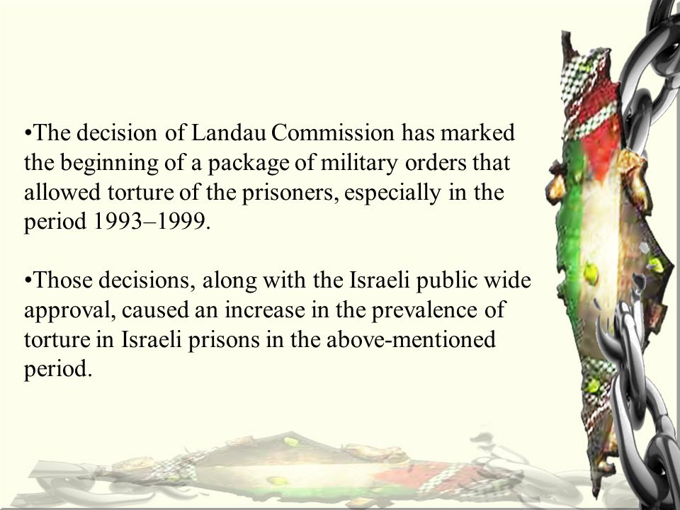 The decision of Landau Commission has marked the beginning of a package of military orders that allowed torture of the prisoners, especially in the period 1993–1999.