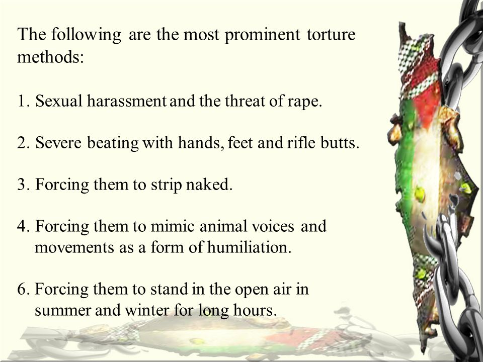 The following are the most prominent torture methods: 1.Sexual harassment and the threat of rape.