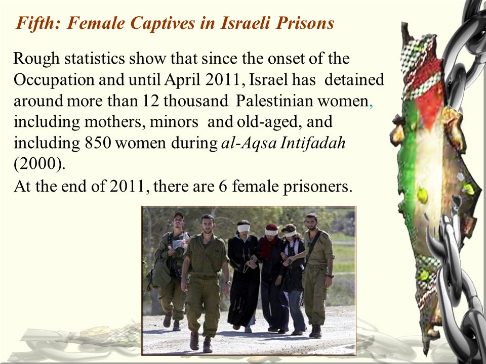 Fifth: Female Captives in Israeli Prisons Rough statistics show that since the onset of the Occupation and until April 2011, Israel has detained around more than 12 thousand Palestinian women, including mothers, minors and old-aged, and including 850 women during al-Aqsa Intifadah (2000).
