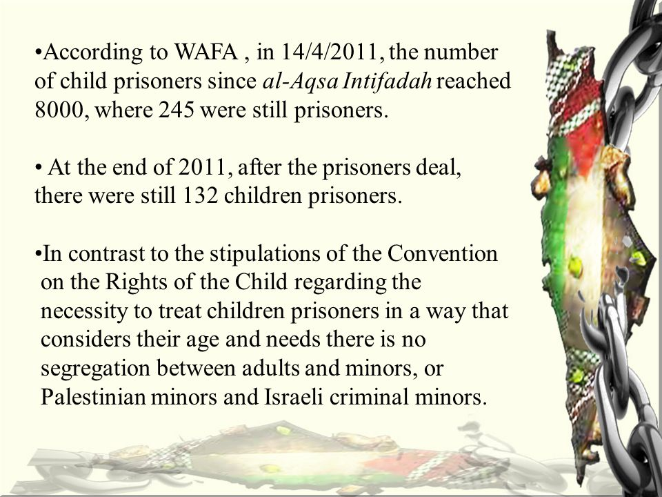 According to WAFA, in 14/4/2011, the number of child prisoners since al-Aqsa Intifadah reached 8000, where 245 were still prisoners.