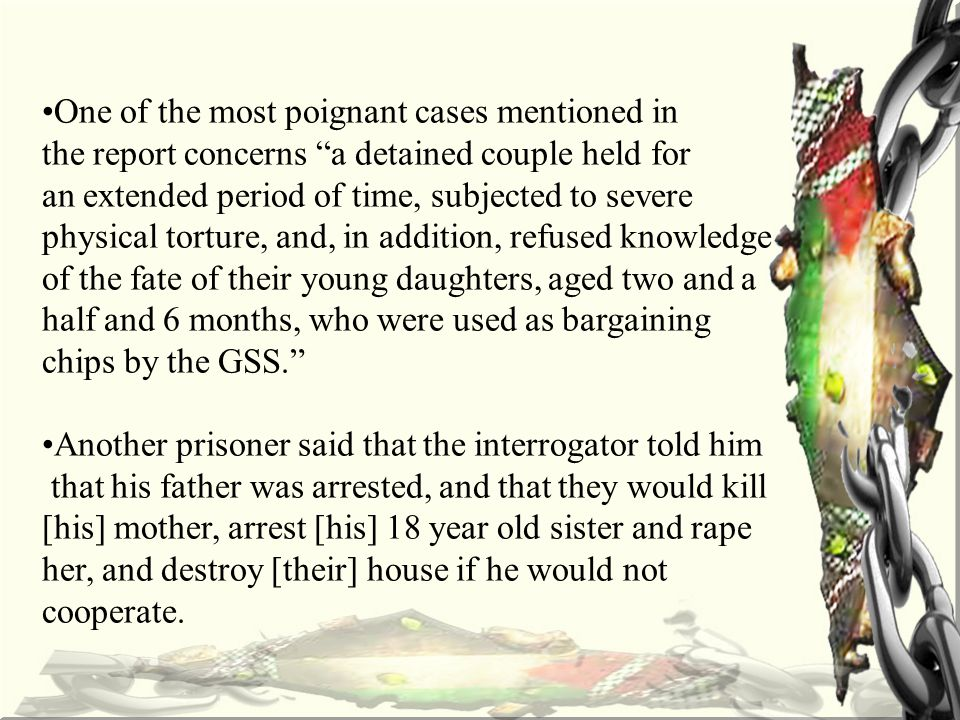 One of the most poignant cases mentioned in the report concerns a detained couple held for an extended period of time, subjected to severe physical torture, and, in addition, refused knowledge of the fate of their young daughters, aged two and a half and 6 months, who were used as bargaining chips by the GSS. Another prisoner said that the interrogator told him that his father was arrested, and that they would kill [his] mother, arrest [his] 18 year old sister and rape her, and destroy [their] house if he would not cooperate.