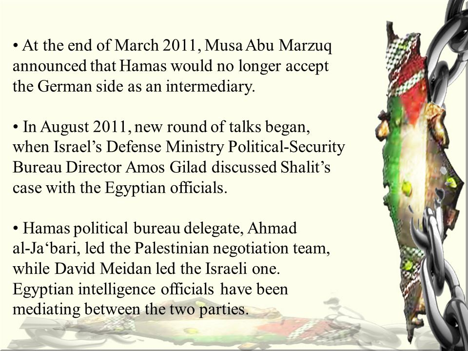 At the end of March 2011, Musa Abu Marzuq announced that Hamas would no longer accept the German side as an intermediary.