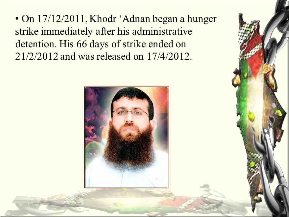 On 17/12/2011, Khodr 'Adnan began a hunger strike immediately after his administrative detention.