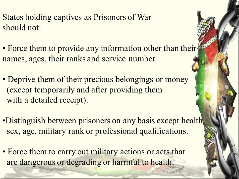 States holding captives as Prisoners of War should not: Force them to provide any information other than their names, ages, their ranks and service number.