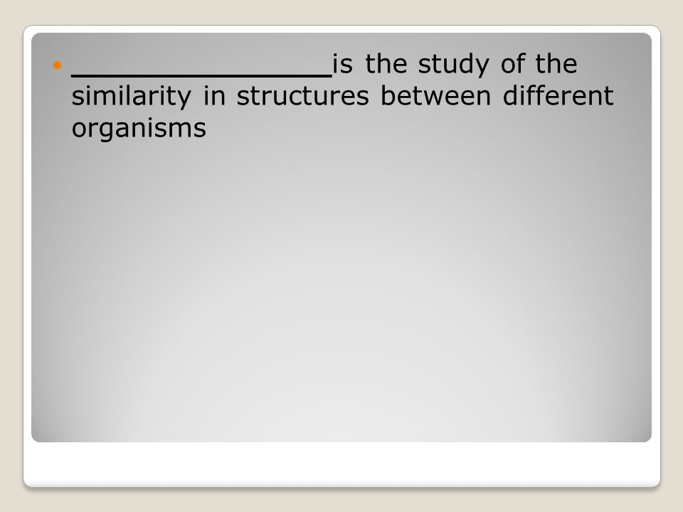 ______________is the study of the similarity in structures between different organisms