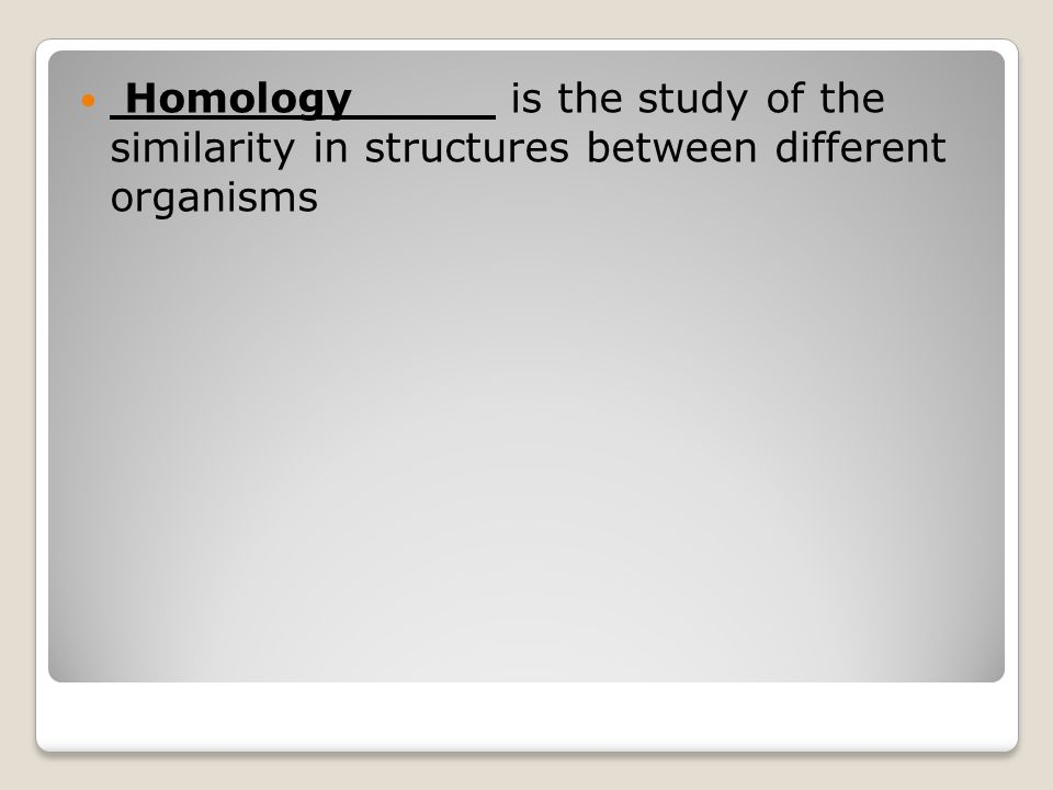 Homology is the study of the similarity in structures between different organisms