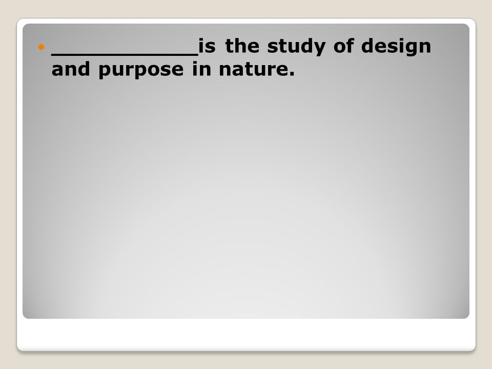 ___________is the study of design and purpose in nature.