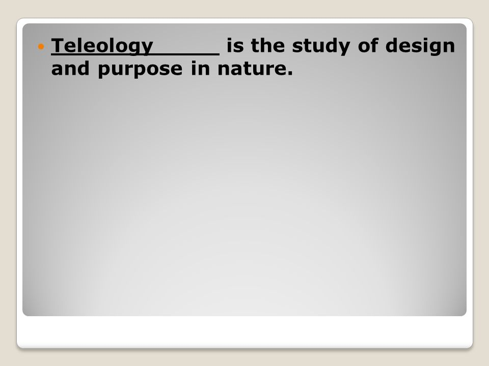 Teleology is the study of design and purpose in nature.