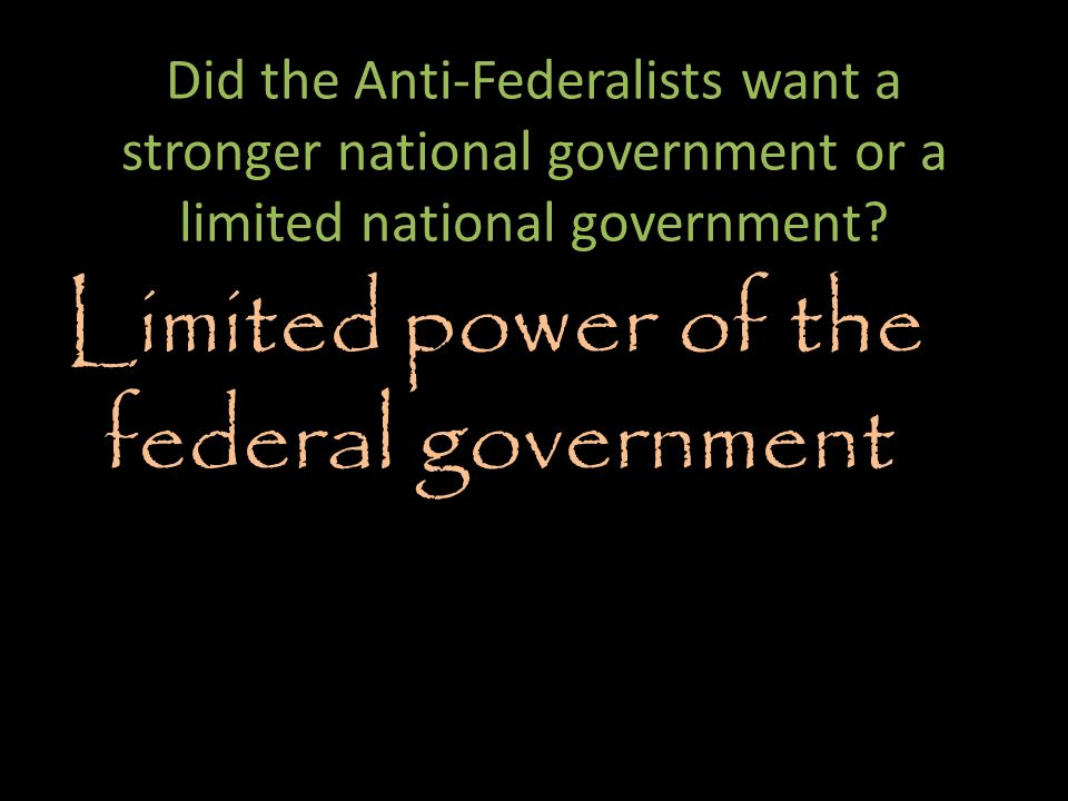 Did the Anti-Federalists want a stronger national government or a limited national government.