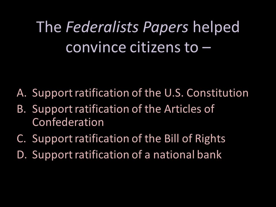 The Federalists Papers helped convince citizens to – A.Support ratification of the U.S.