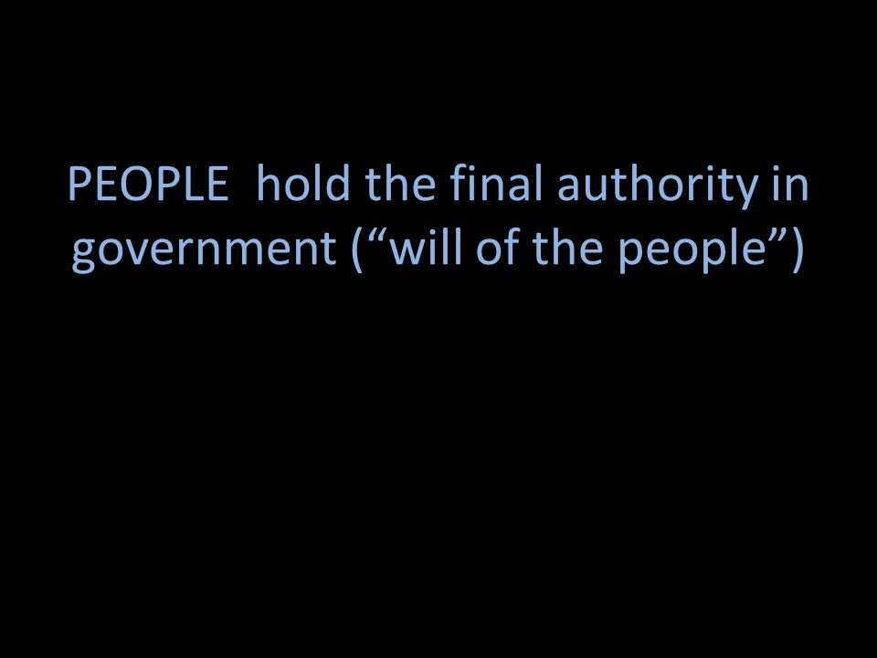 PEOPLE hold the final authority in government ( will of the people )