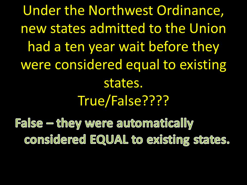 Under the Northwest Ordinance, new states admitted to the Union had a ten year wait before they were considered equal to existing states.