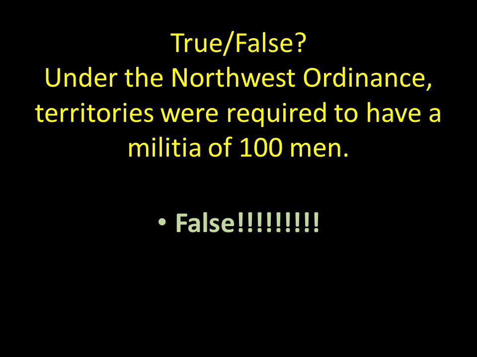 True/False. Under the Northwest Ordinance, territories were required to have a militia of 100 men.